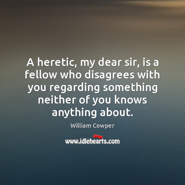 A heretic, my dear sir, is a fellow who disagrees with you Image