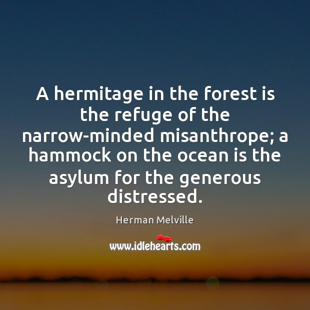 A hermitage in the forest is the refuge of the narrow-minded misanthrope; Herman Melville Picture Quote