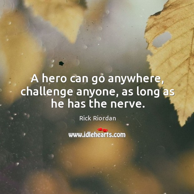 A hero can go anywhere, challenge anyone, as long as he has the nerve. Rick Riordan Picture Quote