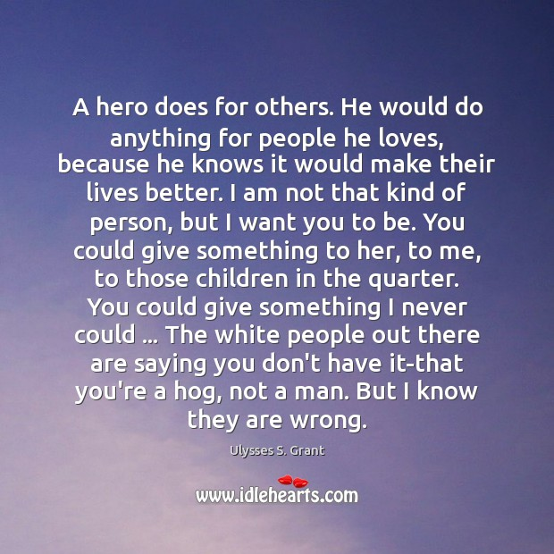 A hero does for others. He would do anything for people he Ulysses S. Grant Picture Quote