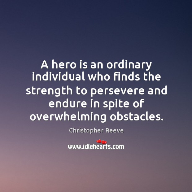 A hero is an ordinary individual who finds the strength to persevere and endure in spite of overwhelming obstacles. Image