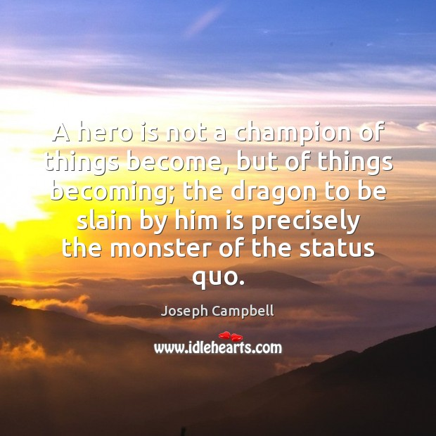 A hero is not a champion of things become, but of things Image