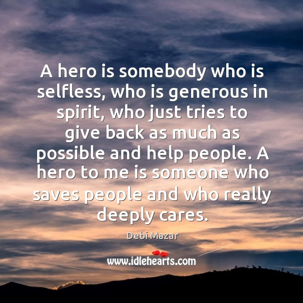 A hero is somebody who is selfless, who is generous in spirit, who just tries to give back as much as possible and help people. Image