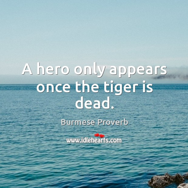 A hero only appears once the tiger is dead. Burmese Proverbs Image