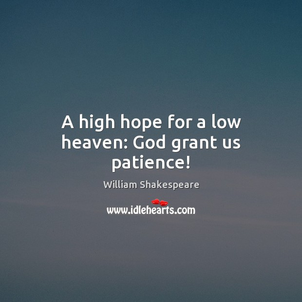A high hope for a low heaven: God grant us patience! William Shakespeare Picture Quote