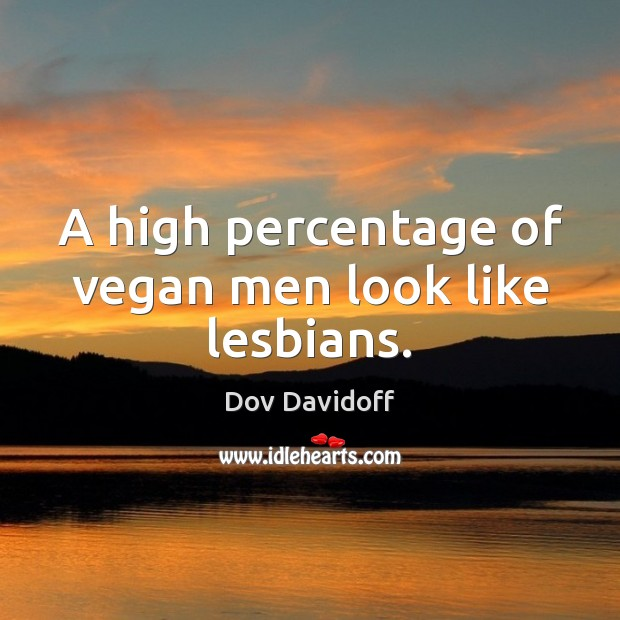 A high percentage of vegan men look like lesbians. Dov Davidoff Picture Quote