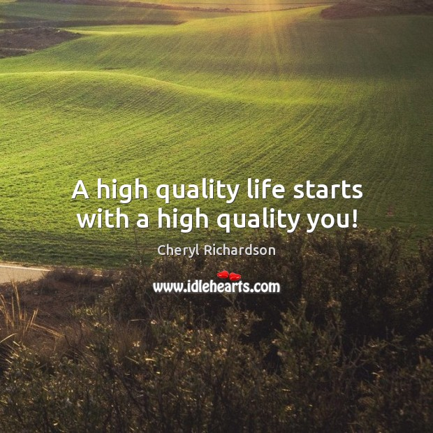 A high quality life starts with a high quality you! Cheryl Richardson Picture Quote