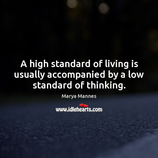 A high standard of living is usually accompanied by a low standard of thinking. Image