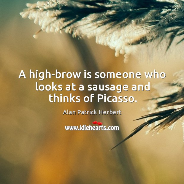 Image, A high-brow is someone who looks at a sausage and thinks of picasso.
