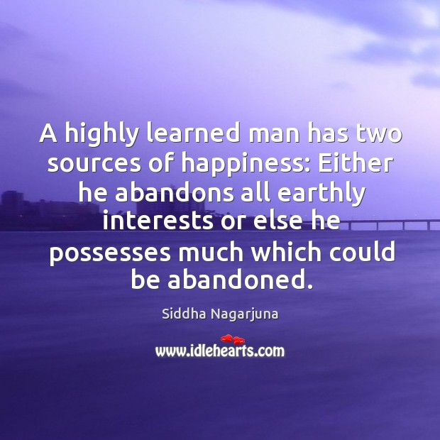 A highly learned man has two sources of happiness: either he abandons Image