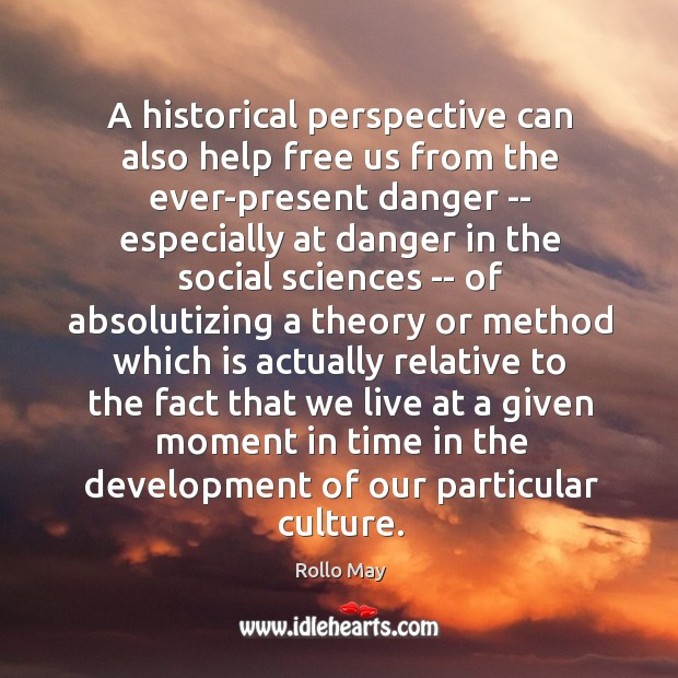 A historical perspective can also help free us from the ever-present danger Image