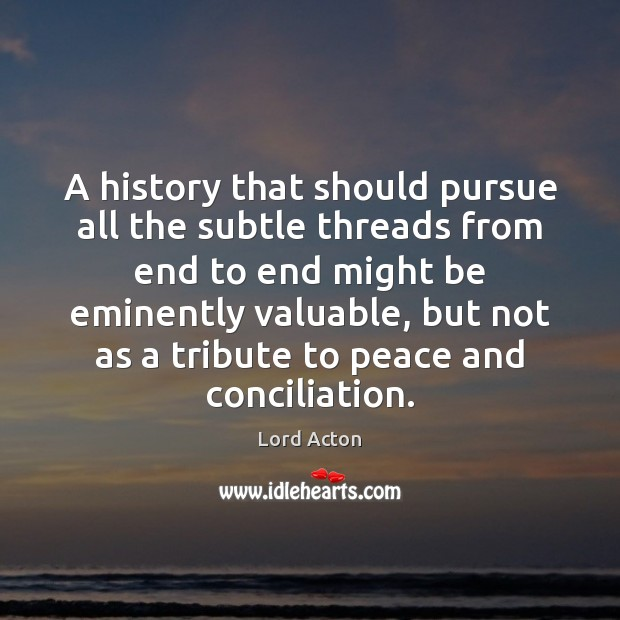 A history that should pursue all the subtle threads from end to Lord Acton Picture Quote