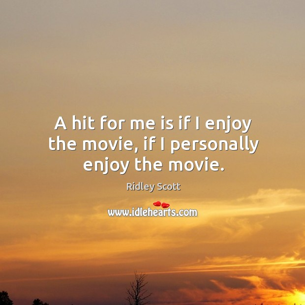 A hit for me is if I enjoy the movie, if I personally enjoy the movie. Ridley Scott Picture Quote