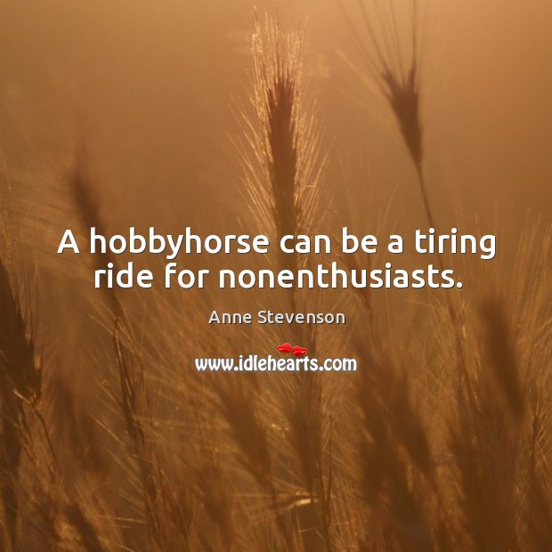 A hobbyhorse can be a tiring ride for nonenthusiasts. Image