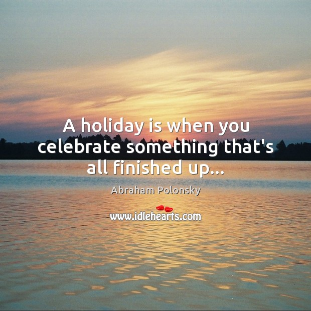Image, A holiday is when you celebrate something that's all finished up…