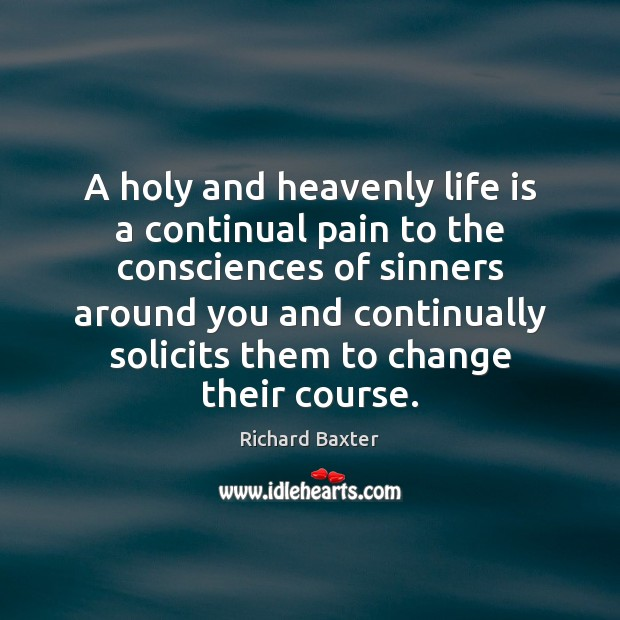 A holy and heavenly life is a continual pain to the consciences Richard Baxter Picture Quote