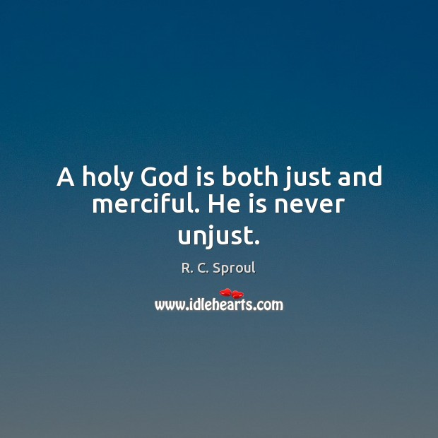 A holy God is both just and merciful. He is never unjust. R. C. Sproul Picture Quote