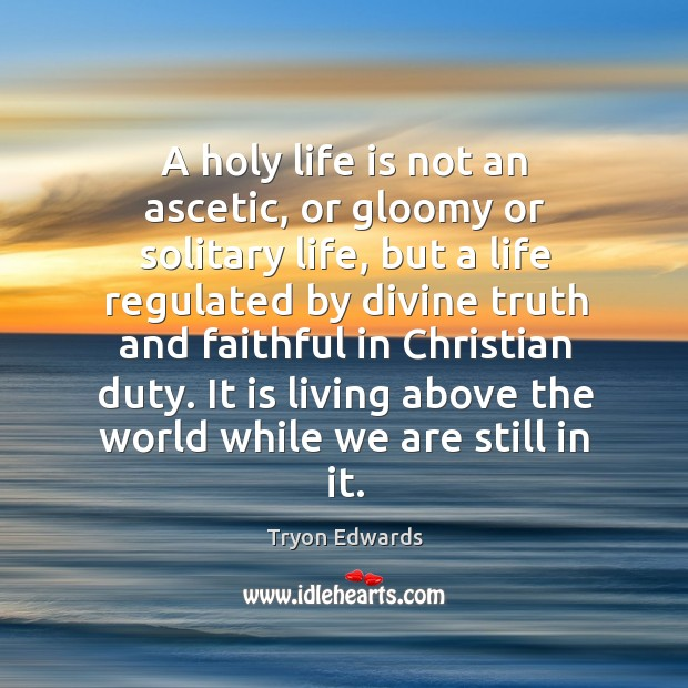 A holy life is not an ascetic, or gloomy or solitary life, Tryon Edwards Picture Quote