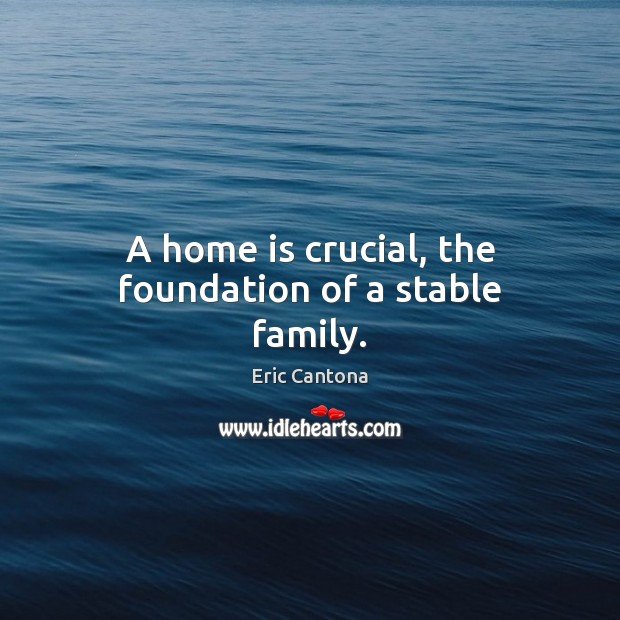 A home is crucial, the foundation of a stable family. Eric Cantona Picture Quote