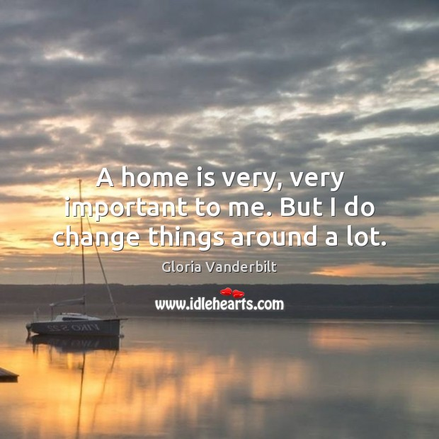 A home is very, very important to me. But I do change things around a lot. Gloria Vanderbilt Picture Quote