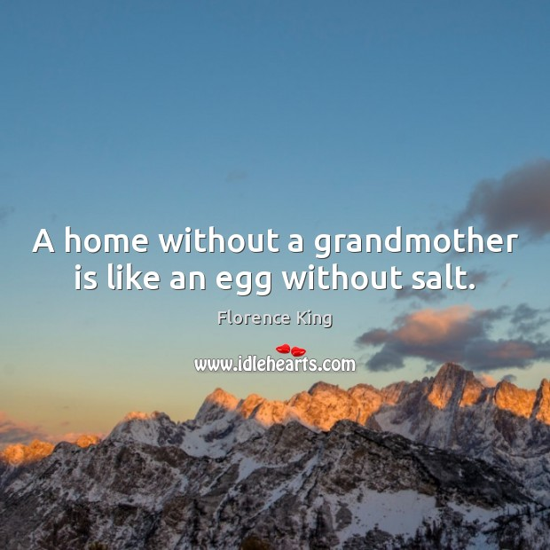 A home without a grandmother is like an egg without salt. Florence King Picture Quote