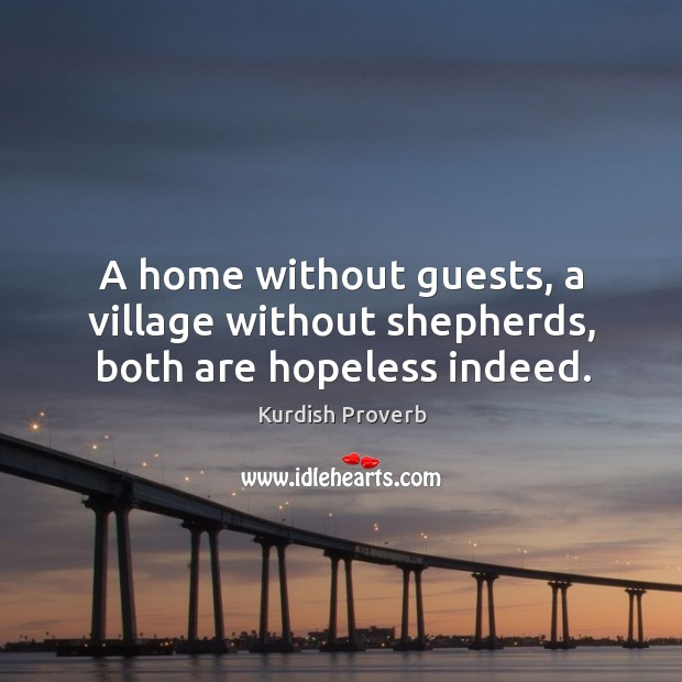 A home without guests, a village without shepherds, both are hopeless indeed. Kurdish Proverbs Image