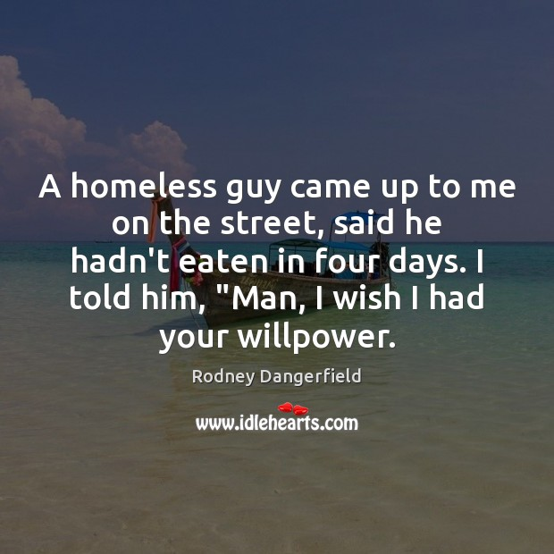 Rodney Dangerfield Picture Quote image saying: A homeless guy came up to me on the street, said he