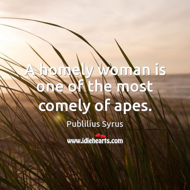 A homely woman is one of the most comely of apes. Publilius Syrus Picture Quote