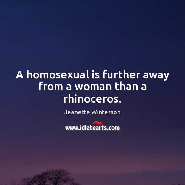 A homosexual is further away from a woman than a rhinoceros. Image