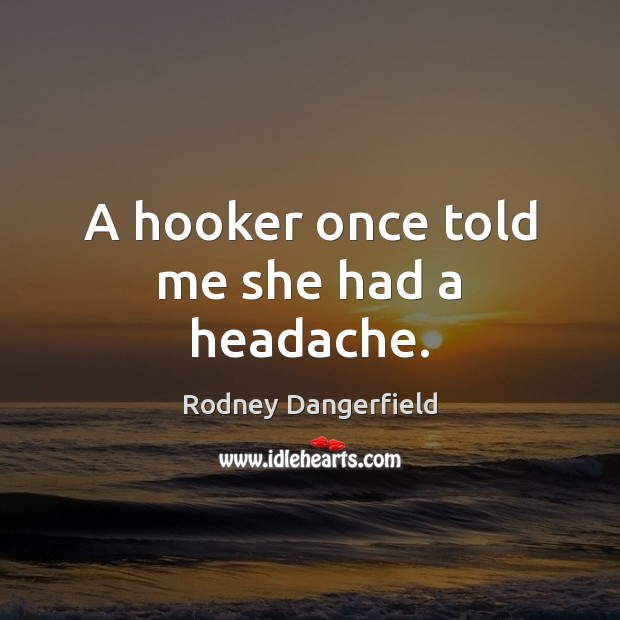 A hooker once told me she had a headache. Rodney Dangerfield Picture Quote