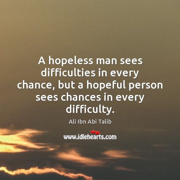 A hopeless man sees difficulties in every chance, but a hopeful person Ali Ibn Abi Talib Picture Quote