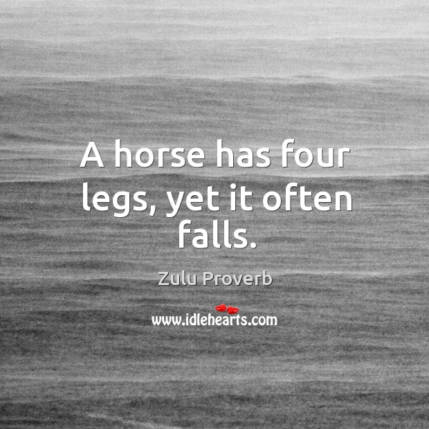 A horse has four legs, yet it often falls. Zulu Proverbs Image