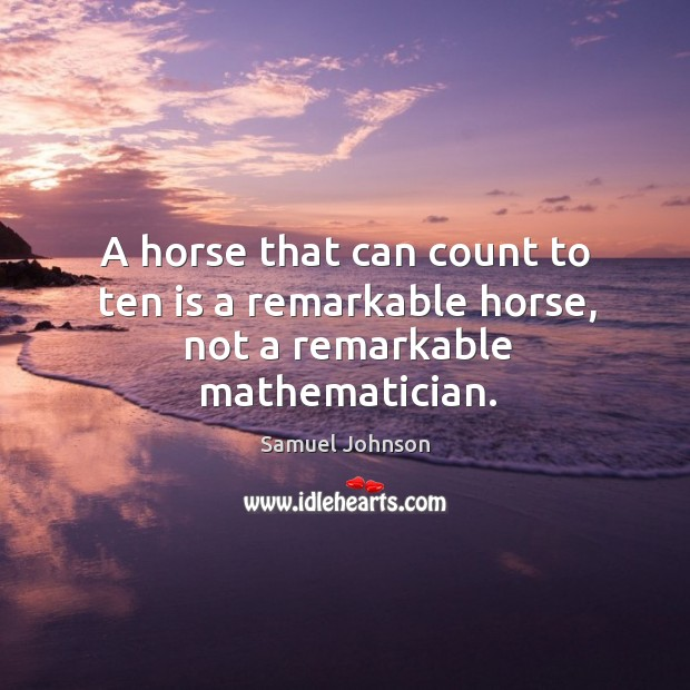 A horse that can count to ten is a remarkable horse, not a remarkable mathematician. Image