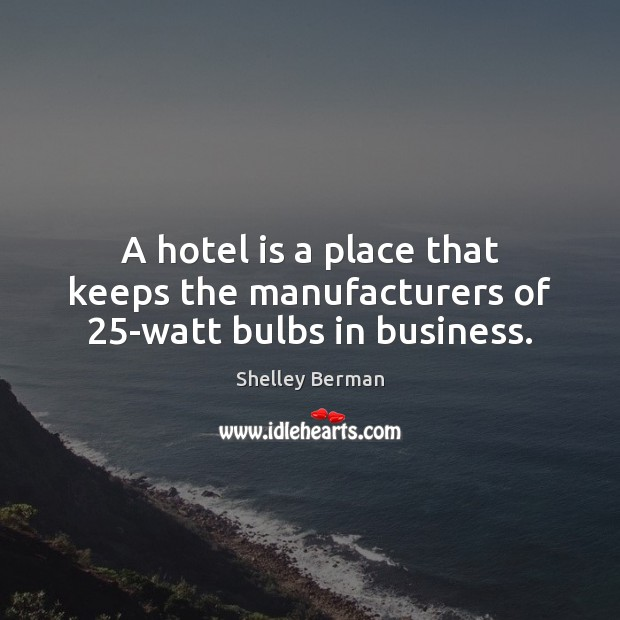 A hotel is a place that keeps the manufacturers of 25-watt bulbs in business. Image