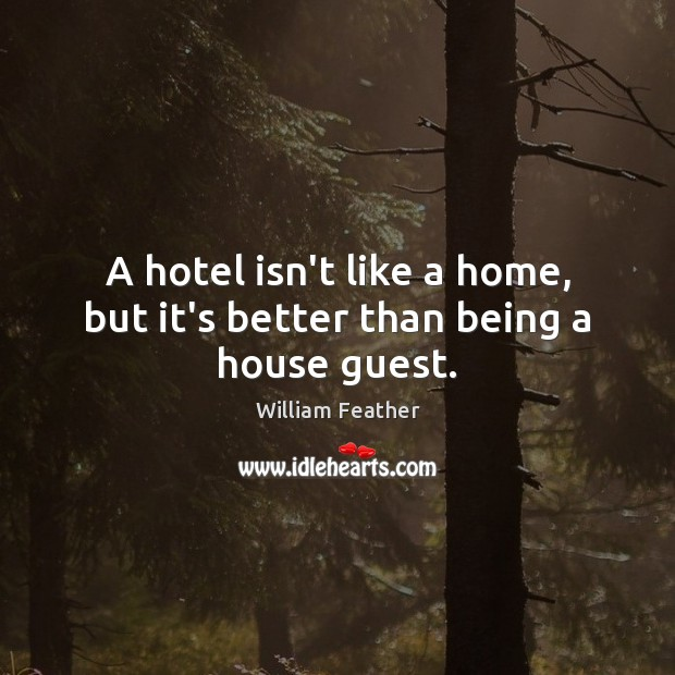 A hotel isn't like a home, but it's better than being a house guest. William Feather Picture Quote