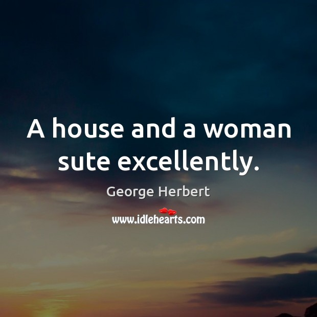 A house and a woman sute excellently. George Herbert Picture Quote