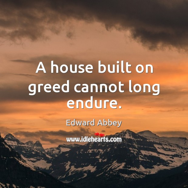 Image, A house built on greed cannot long endure.