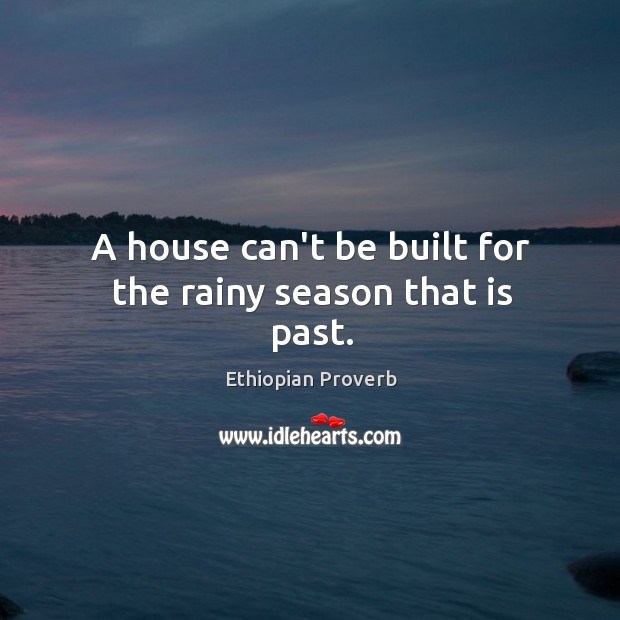 A house can't be built for the rainy season that is past. Ethiopian Proverbs Image