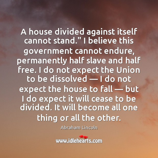 "A house divided against itself cannot stand."" I believe this government cannot Abraham Lincoln Picture Quote"