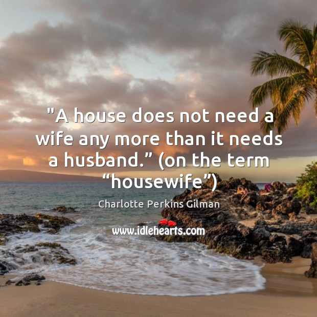"""Image, """"a house does not need a wife any more than it needs a husband."""" (on the term """"housewife"""")"""