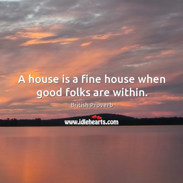 A house is a fine house when good folks are within. Image