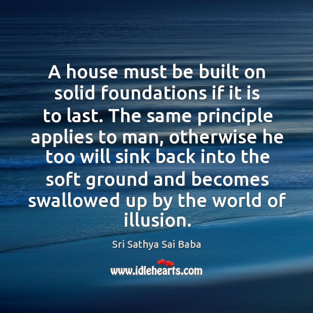 A house must be built on solid foundations if it is to last. Image