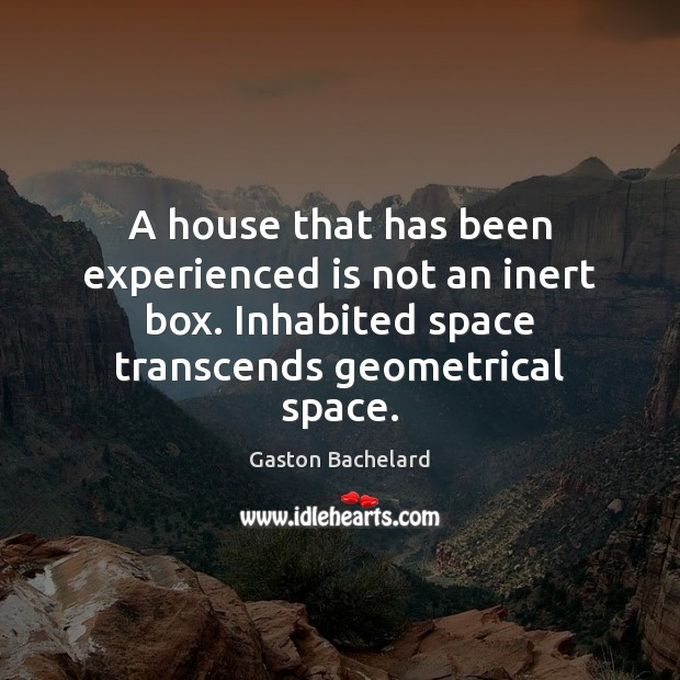 A house that has been experienced is not an inert box. Inhabited Gaston Bachelard Picture Quote