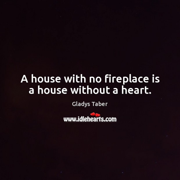 A house with no fireplace is a house without a heart. Image