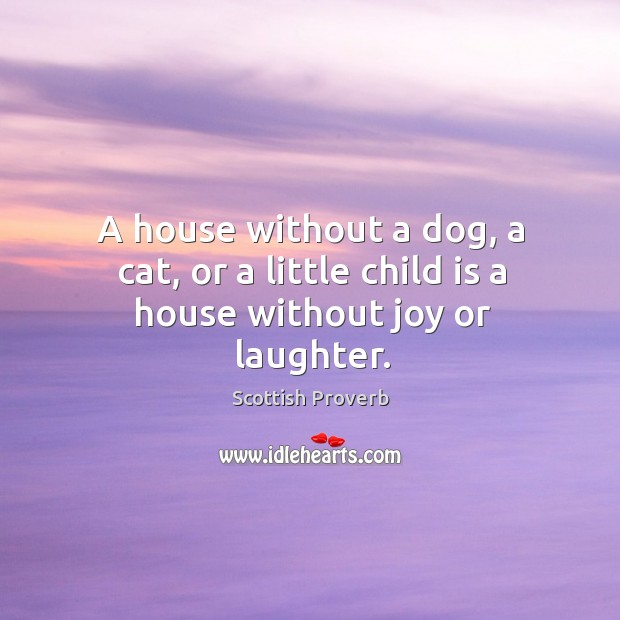 A house without a dog, a cat, or a little child is a house without joy or laughter. Image