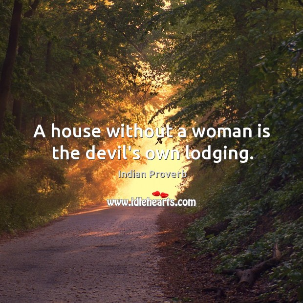 A house without a woman is the devil's own lodging. Image