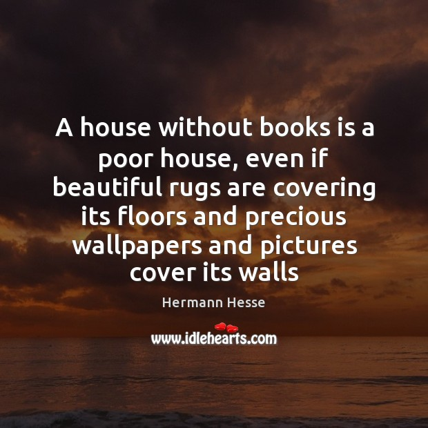 A house without books is a poor house, even if beautiful rugs Hermann Hesse Picture Quote