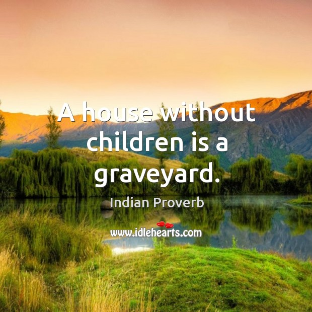 A house without children is a graveyard. Image