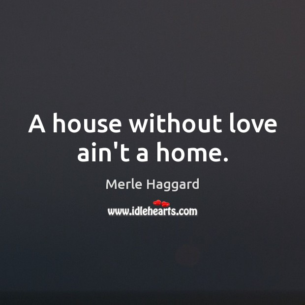 A house without love ain't a home. Merle Haggard Picture Quote