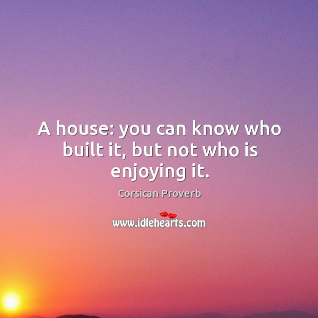 Image, A house: you can know who built it, but not who is enjoying it.